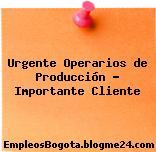 Urgente Operarios de Producción – Importante Cliente