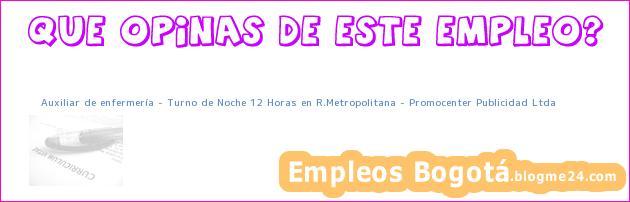 Auxiliar de enfermería – Turno de Noche 12 Horas en R.Metropolitana – Promocenter Publicidad Ltda