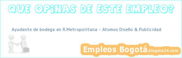 Ayudante de bodega en R.Metropolitana – Atomos Diseño & Publicidad