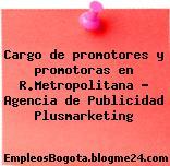Cargo de promotores y promotoras en R.Metropolitana – Agencia de Publicidad Plusmarketing