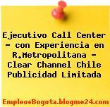 Ejecutivo Call Center – con Experiencia en R.Metropolitana – Clear Channel Chile Publicidad Limitada