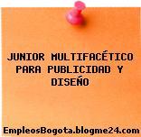 JUNIOR MULTIFACÉTICO PARA PUBLICIDAD Y DISEÑO