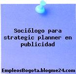 Sociólogo para strategic planner en publicidad