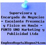 Supervisora y Encargada de Negocios – Excelente Presencia y Fisico en Maule – PUNTO UNO Marketing y Publicidad Ltda