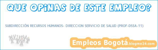 SUBDIRECCIÓN RECURSOS HUMANOS- DIRECCION SERVICIO DE SALUD (PROF-DSSA-11)