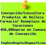 Concepción/Consultora Productos de Belleza Farmacia/ Reemplazo de Vacaciones 450.000aprox en Comuna de Concepción