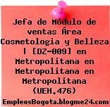 Jefa de Módulo de ventas Área Cosmetologia y Belleza   [DZ-009] en Metropolitana en Metropolitana en Metropolitana (UEH.476)