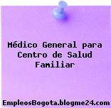 Médico General para Centro de Salud Familiar