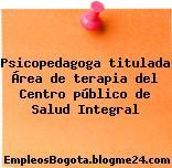 Psicopedagoga titulada Área de terapia del Centro público de Salud Integral
