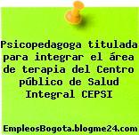 Psicopedagoga titulada para integrar el área de terapia del Centro público de Salud Integral CEPSI