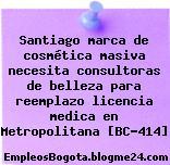 Santiago marca de cosmética masiva necesita consultoras de belleza para reemplazo licencia medica en Metropolitana [BC-414]