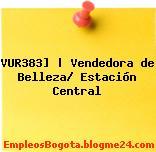 VUR383] | Vendedora de Belleza/ Estación Central