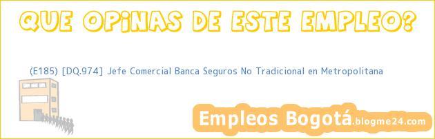 (E185) [DQ.974] Jefe Comercial Banca Seguros No Tradicional en Metropolitana