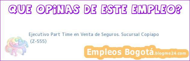 Ejecutivo Part Time en Venta de Seguros. Sucursal Copiapo | (Z-555)