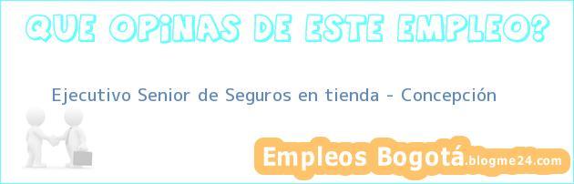 Ejecutivo Senior de Seguros en tienda – Concepción