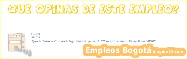 ZI.273] | ZU-519 | Ejecutivo Comercial Corredora de Seguros en Metropolitana TL075 en Metropolitana en Metropolitana [VHO883]