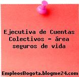 Ejecutiva de Cuentas Colectivos – área seguros de vida
