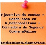 Ejecutiva de ventas – Desde casa en R.Metropolitana – Corredora de Seguros ComparaOnline