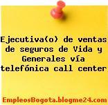 Ejecutiva(o) de ventas de seguros de Vida y Generales vía telefónica call center