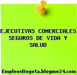 EJECUTIVAS COMERCIALES SEGUROS DE VIDA Y SALUD