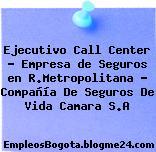 Ejecutivo Call Center – Empresa de Seguros en R.Metropolitana – Compañía De Seguros De Vida Camara S.A
