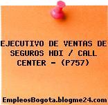 EJECUTIVO DE VENTAS DE SEGUROS HDI / CALL CENTER – (P757)