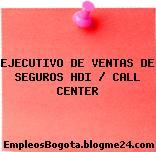 EJECUTIVO DE VENTAS DE SEGUROS HDI / CALL CENTER