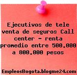 Ejecutivos de tele venta de seguros Call center – renta promedio entre 500.000 a 800.000 pesos