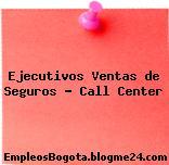 Ejecutivos Ventas de Seguros – Call Center