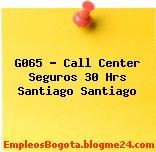G065 – Call Center Seguros 30 Hrs Santiago Santiago