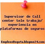 Supervisor de Call center tele trabajo/ experiencia en plataformas de seguros