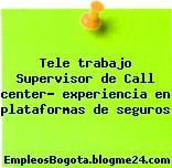 Tele trabajo Supervisor de Call center- experiencia en plataformas de seguros