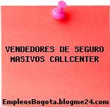 VENDEDORES DE SEGURO MASIVOS CALLCENTER