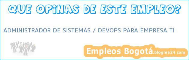 ADMINISTRADOR DE SISTEMAS / DEVOPS PARA EMPRESA TI