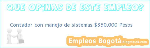 Contador con manejo de sistemas $350.000 Pesos
