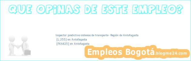 Inspector predictivo sistemas de transporte- Región de Antofagasta   [L.255] en Antofagasta   [FKA425] en Antofagasta