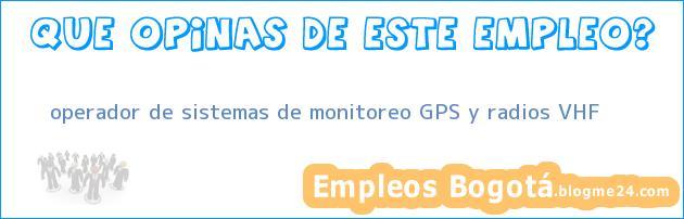operador de sistemas de monitoreo GPS y radios VHF