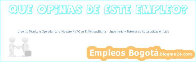 Urgente Técnico u Operador para Muestro HVAC en R.Metropolitana – .Ingeniería y Sistemas de Automatización Ltda