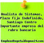 Analista de Sistemas. Plazo fijo Indefinido. Santiago Centro Importante empresa del rubro bancario