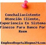 Conchaliasistente Atención Cliente. Experiencia En Sistema Finesse Para Banco Por Reem