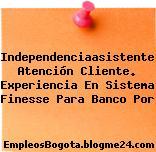 Independenciaasistente Atención Cliente. Experiencia En Sistema Finesse Para Banco Por