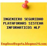 INGENIERO SEGURIDAD PLATAFORMAS SISTEMA INFORMATICOS MLP