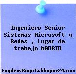 Ingeniero Senior Sistemas Microsoft y Redes . Lugar de trabajo MADRID