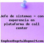 Jefe de sistemas – con experencia en plataforma de call center