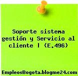 Soporte sistema gestión y Servicio al cliente | (E.496)