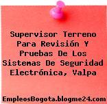 Supervisor Terreno Para Revisión Y Pruebas De Los Sistemas De Seguridad Electrónica, Valpa