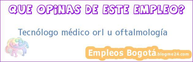 Tecnólogo médico orl u oftalmología