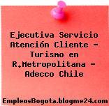 Ejecutiva Servicio Atención Cliente – Turismo en R.Metropolitana – Adecco Chile