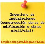 Ingeniero de instalaciones (construcción obras de edificación u obras civil/vial)