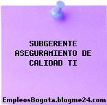SUBGERENTE ASEGURAMIENTO DE CALIDAD TI